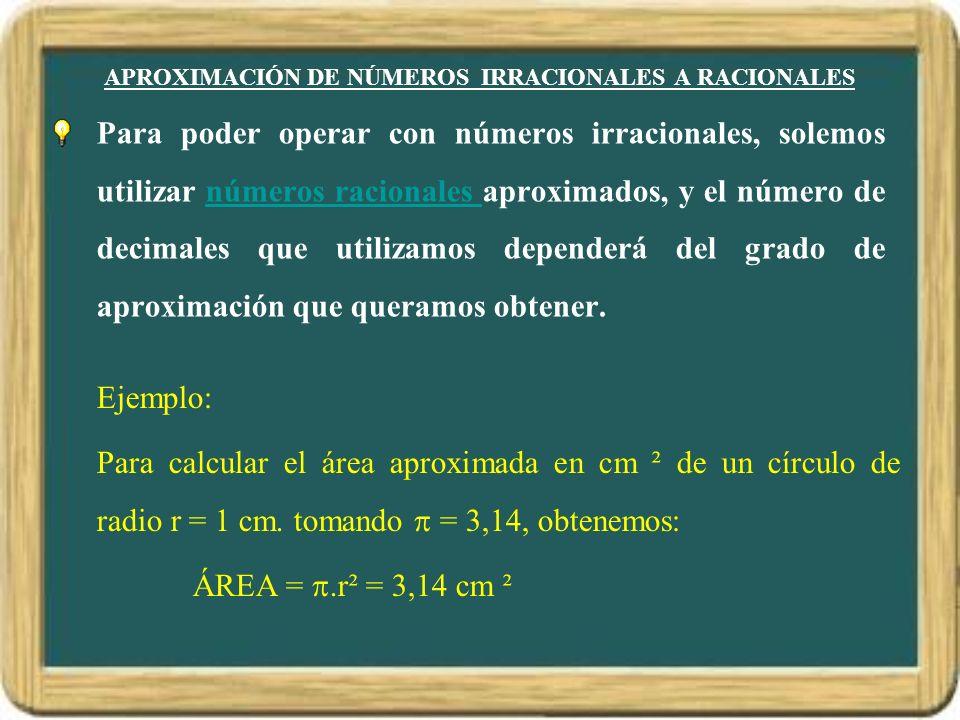 APROXIMACIÓN DE NÚMEROS IRRACIONALES A RACIONALES Para poder operar con números irracionales, solemos utilizar números racionales aproximados, y el nú