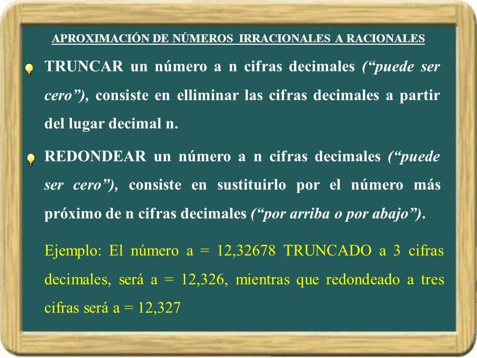 APROXIMACIÓN DE NÚMEROS IRRACIONALES A RACIONALES TRUNCAR un número a n cifras decimales ( puede ser cero ), consiste en elliminar las cifras decimale