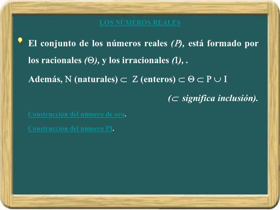 LOS NÚMEROS REALES El conjunto de los números reales ( ), está formado por los racionales ( ), y los irracionales ( ),. Además, (naturales) (enteros)
