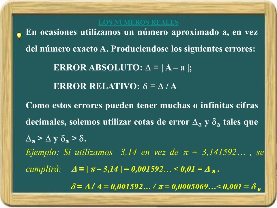 LOS NÚMEROS REALES En ocasiones utilizamos un número aproximado a, en vez del número exacto A. Produciendose los siguientes errores: ERROR ABSOLUTO: =