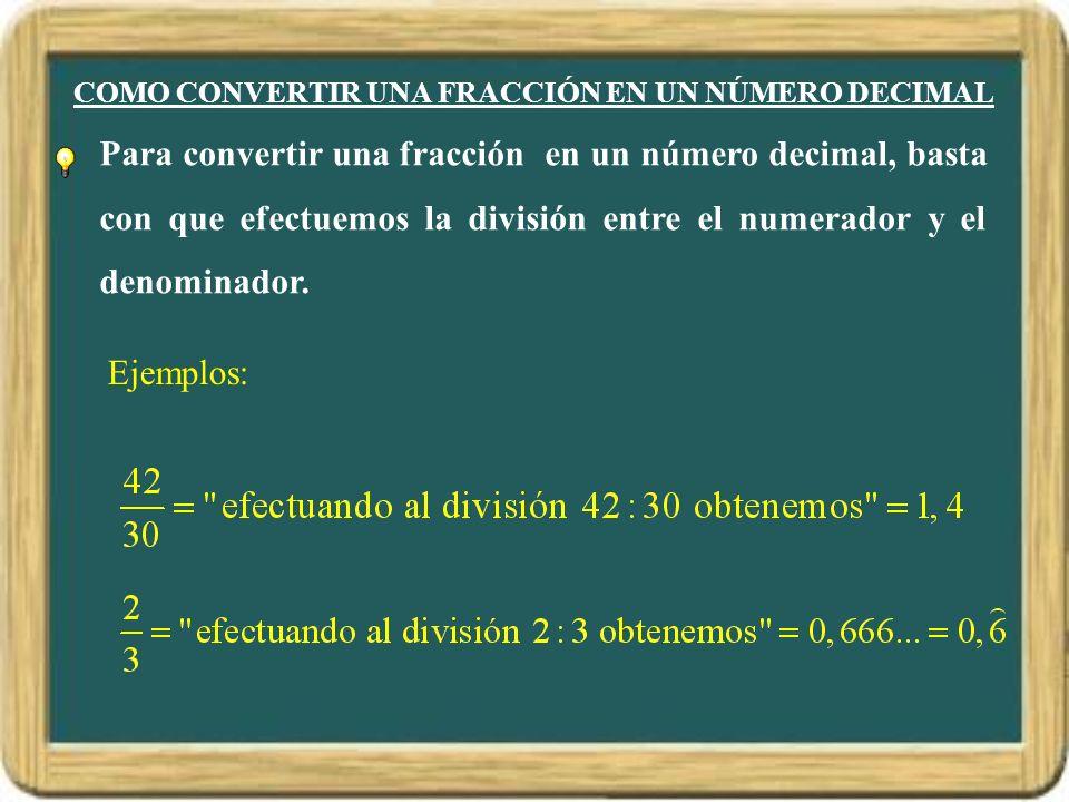 COMO CONVERTIR UNA FRACCIÓN EN UN NÚMERO DECIMAL Para convertir una fracción en un número decimal, basta con que efectuemos la división entre el numer