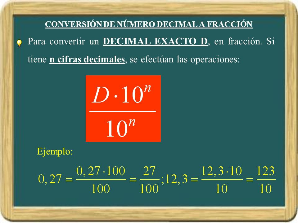 CONVERSIÓN DE NÚMERO DECIMAL A FRACCIÓN Para convertir un DECIMAL EXACTO D, en fracción. Si tiene n cifras decimales, se efectúan las operaciones: Eje
