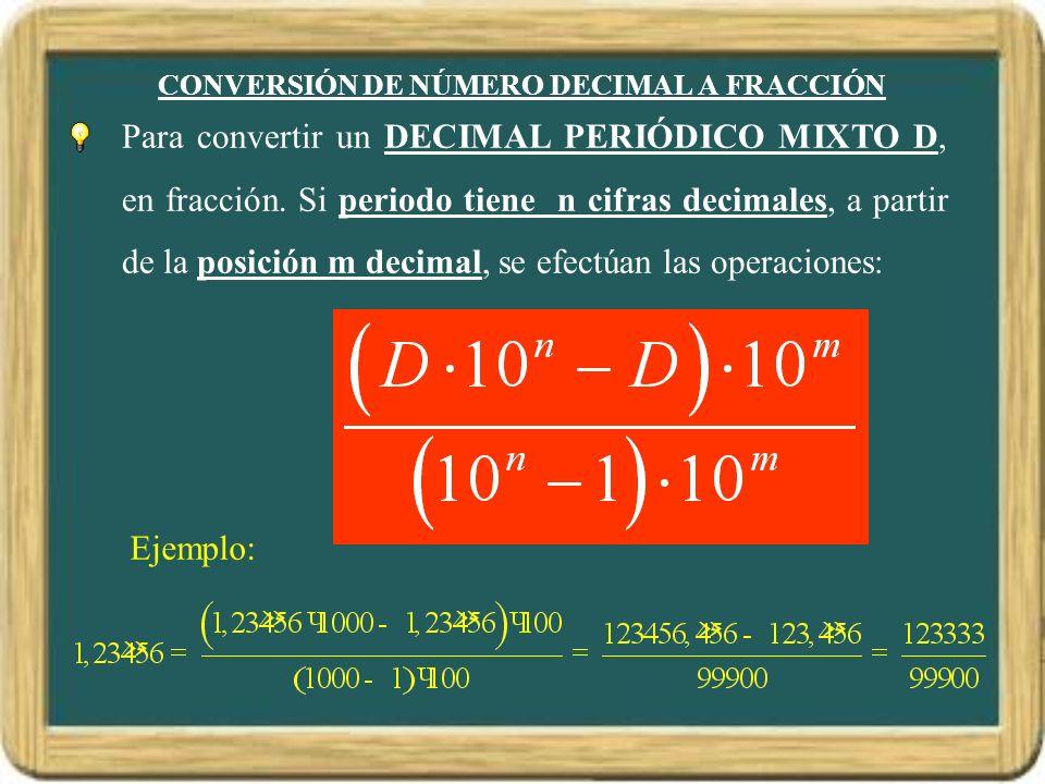 CONVERSIÓN DE NÚMERO DECIMAL A FRACCIÓN Ejemplo: Para convertir un DECIMAL PERIÓDICO MIXTO D,D, en fracción. Si periodo tiene n cifras decimales, a pa