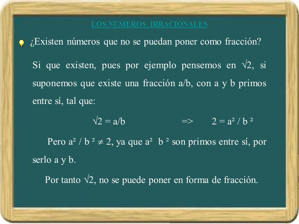 LOS NÚMEROS IRRACIONALES ¿Existen números que no se puedan poner como fracción? Si que existen, pues por ejemplo pensemos en 2, si suponemos que exist