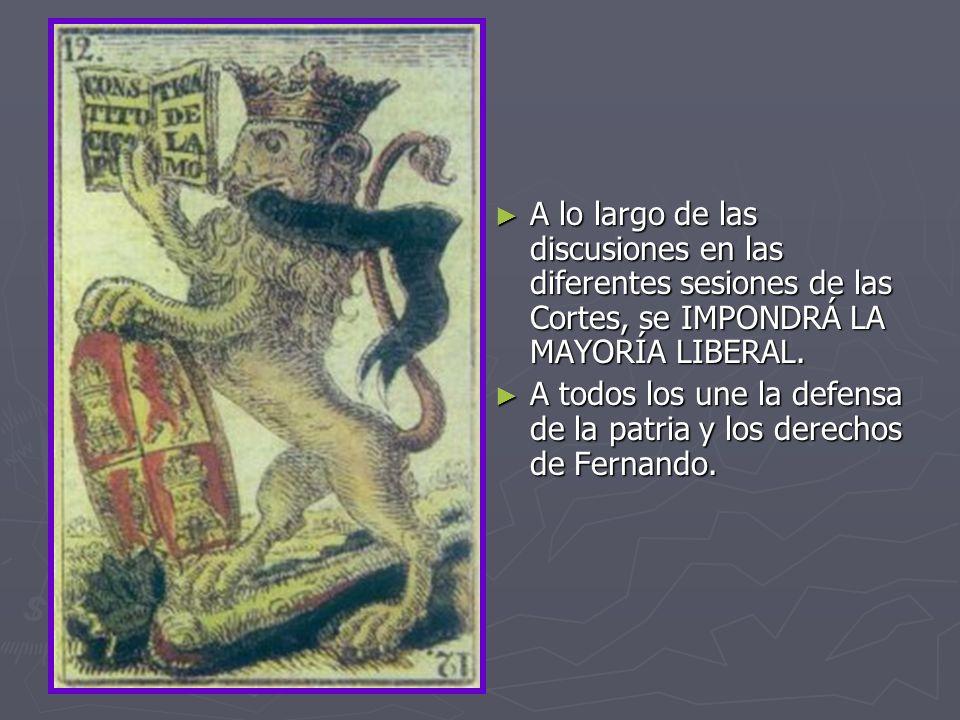 A lo largo de las discusiones en las diferentes sesiones de las Cortes, se IMPONDRÁ LA MAYORÍA LIBERAL. A todos los une la defensa de la patria y los