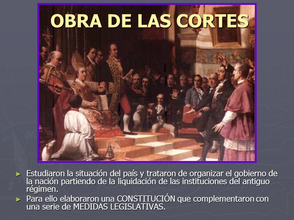 OBRA DE LAS CORTES Estudiaron la situación del país y trataron de organizar el gobierno de la nación partiendo de la liquidación de las instituciones del antiguo régimen.