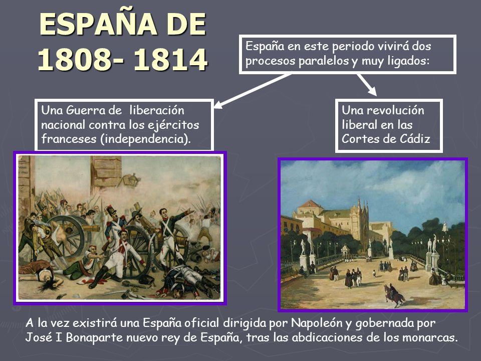 ESPAÑA DE 1808- 1814 A la vez existirá una España oficial dirigida por Napoleón y gobernada por José I Bonaparte nuevo rey de España, tras las abdicaciones de los monarcas.