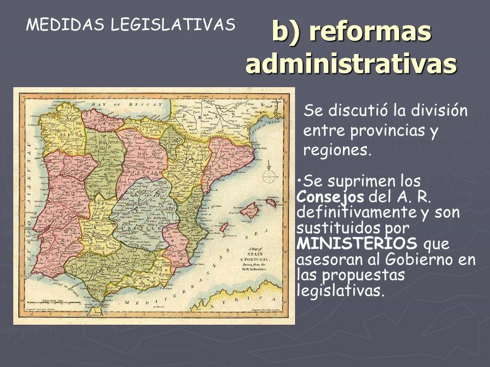 b) reformas administrativas Se suprimen los Consejos del A. R. definitivamente y son sustituidos por MINISTERIOS que asesoran al Gobierno en las propu