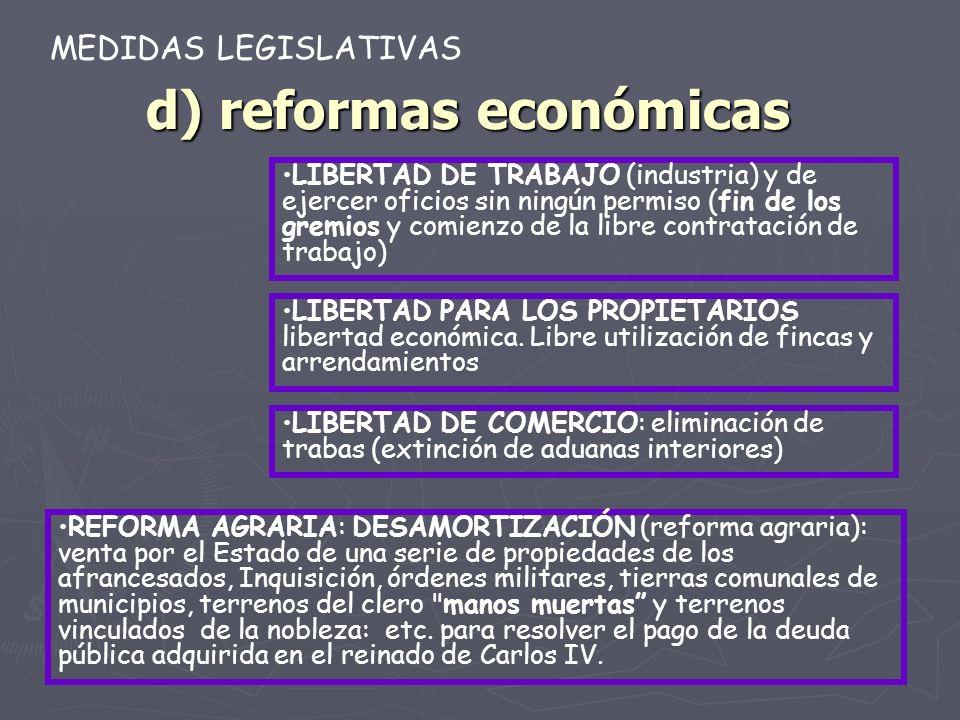 d) reformas económicas LIBERTAD DE TRABAJO (industria) y de ejercer oficios sin ningún permiso (fin de los gremios y comienzo de la libre contratación de trabajo) MEDIDAS LEGISLATIVAS LIBERTAD PARA LOS PROPIETARIOS libertad económica.