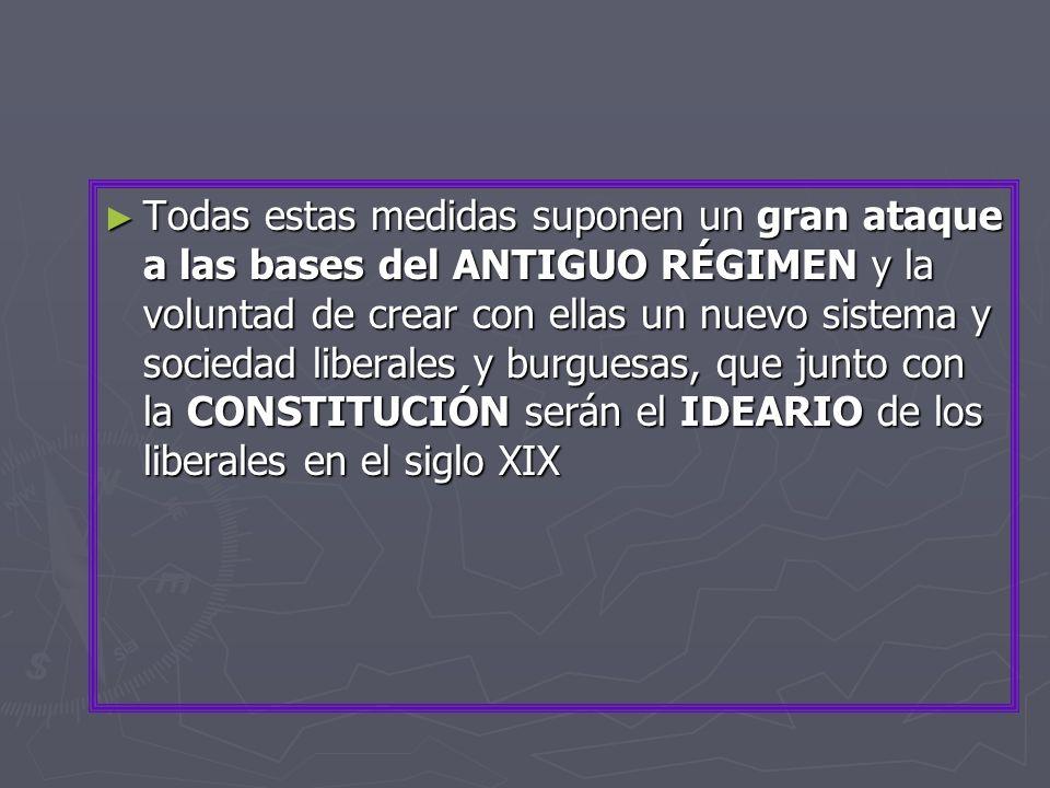 Todas estas medidas suponen un gran ataque a las bases del ANTIGUO RÉGIMEN y la voluntad de crear con ellas un nuevo sistema y sociedad liberales y bu