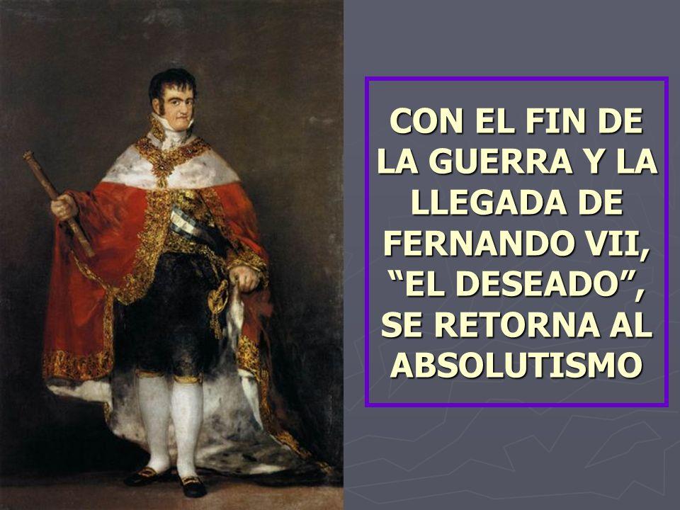CON EL FIN DE LA GUERRA Y LA LLEGADA DE FERNANDO VII, EL DESEADO, SE RETORNA AL ABSOLUTISMO