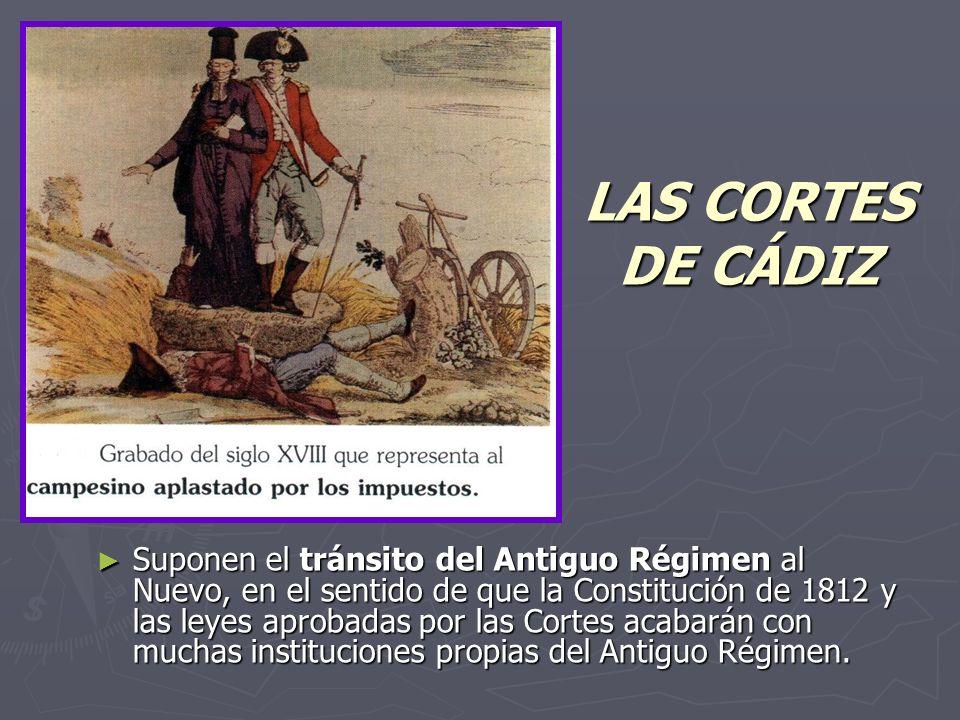 LAS CORTES DE CÁDIZ Suponen el tránsito del Antiguo Régimen al Nuevo, en el sentido de que la Constitución de 1812 y las leyes aprobadas por las Cortes acabarán con muchas instituciones propias del Antiguo Régimen.