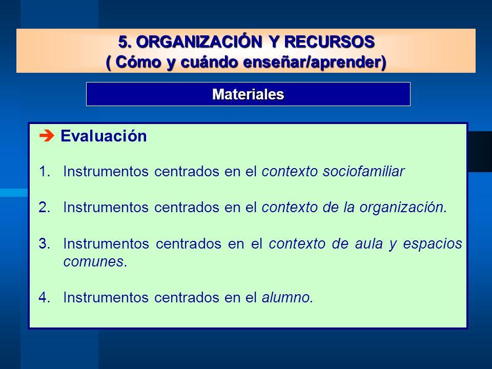 Materiales 5. ORGANIZACIÓN Y RECURSOS ( Cómo y cuándo enseñar/aprender) Evaluación 1.Instrumentos centrados en el contexto sociofamiliar 2.Instrumento