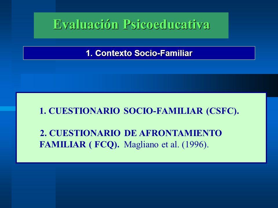 Evaluación Psicoeducativa 1. Contexto Socio-Familiar 1. CUESTIONARIO SOCIO-FAMILIAR (CSFC). 2. CUESTIONARIO DE AFRONTAMIENTO FAMILIAR ( FCQ). Magliano