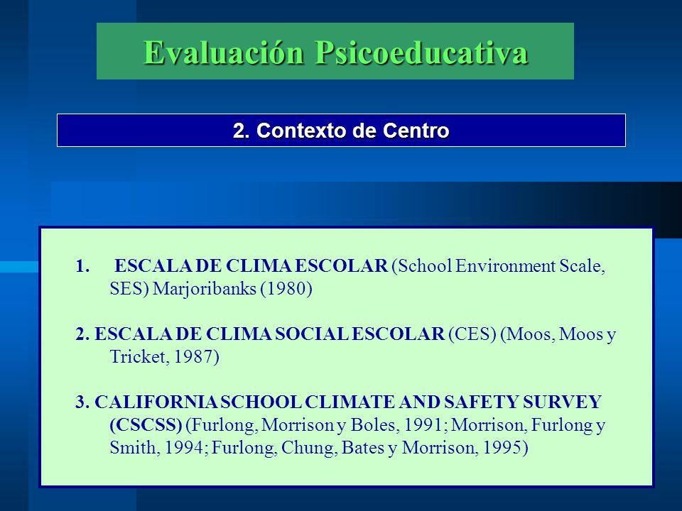 Evaluación Psicoeducativa 2. Contexto de Centro 1. ESCALA DE CLIMA ESCOLAR (School Environment Scale, SES) Marjoribanks (1980) 2. ESCALA DE CLIMA SOCI