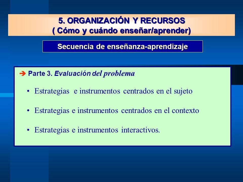 Secuencia de enseñanza-aprendizaje 5. ORGANIZACIÓN Y RECURSOS ( Cómo y cuándo enseñar/aprender) Parte 3. Evaluación d el problema Estrategias e instru