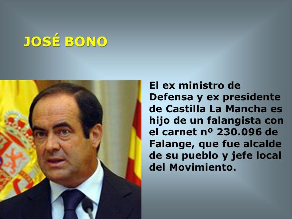 JOSÉ BONO El ex ministro de Defensa y ex presidente de Castilla La Mancha es hijo de un falangista con el carnet nº 230.096 de Falange, que fue alcald