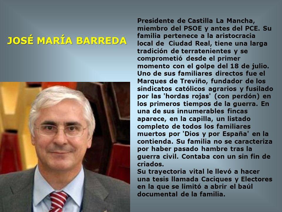 JOSÉ MARÍA BARREDA Presidente de Castilla La Mancha, miembro del PSOE y antes del PCE. Su familia pertenece a la aristocracia local de Ciudad Real, ti