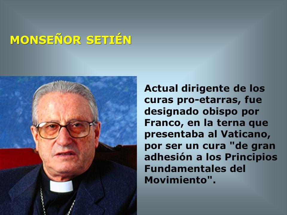 MONSEÑOR SETIÉN Actual dirigente de los curas pro-etarras, fue designado obispo por Franco, en la terna que presentaba al Vaticano, por ser un cura