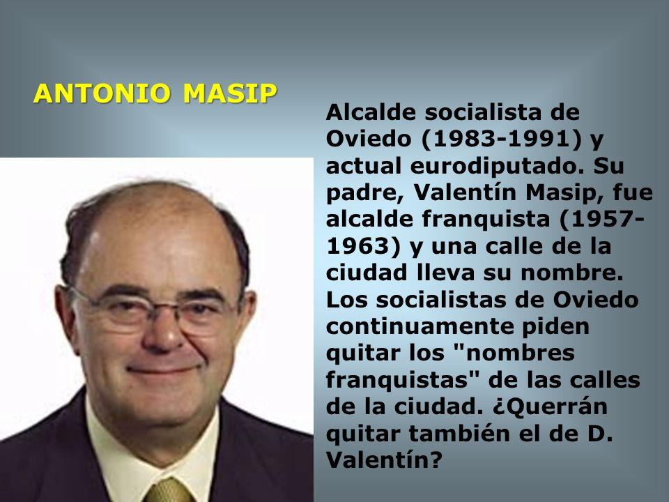 ANTONIO MASIP Alcalde socialista de Oviedo (1983-1991) y actual eurodiputado. Su padre, Valentín Masip, fue alcalde franquista (1957- 1963) y una call