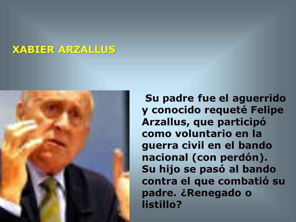 XABIER ARZALLUS Su padre fue el aguerrido y conocido requeté Felipe Arzallus, que participó como voluntario en la guerra civil en el bando nacional (c