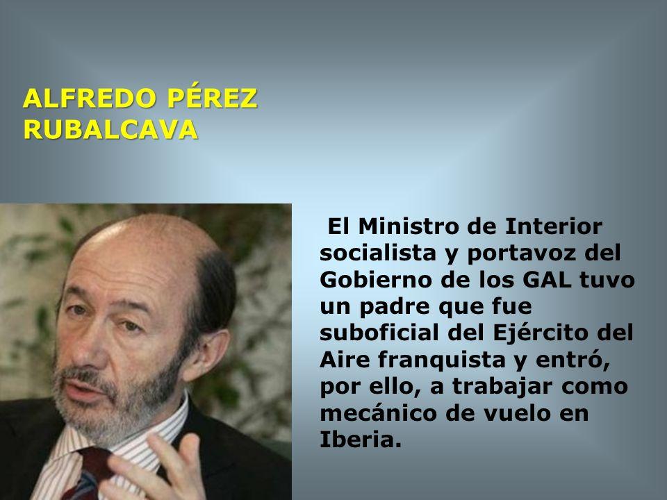 ALFREDO PÉREZ RUBALCAVA El Ministro de Interior socialista y portavoz del Gobierno de los GAL tuvo un padre que fue suboficial del Ejército del Aire f