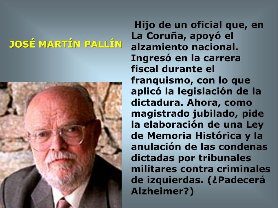 JOSÉ MARTÍN PALLÍN Hijo de un oficial que, en La Coruña, apoyó el alzamiento nacional. Ingresó en la carrera fiscal durante el franquismo, con lo que