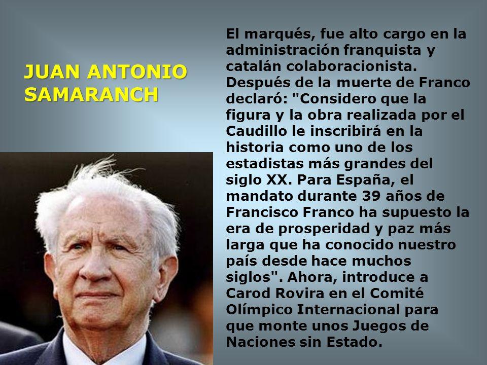 JUAN ANTONIO SAMARANCH El marqués, fue alto cargo en la administración franquista y catalán colaboracionista. Después de la muerte de Franco declaró: