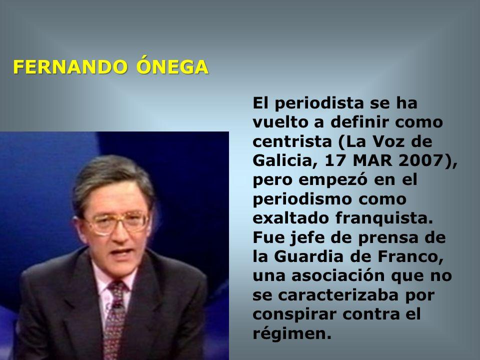 FERNANDO ÓNEGA El periodista se ha vuelto a definir como centrista (La Voz de Galicia, 17 MAR 2007), pero empezó en el periodismo como exaltado franqu