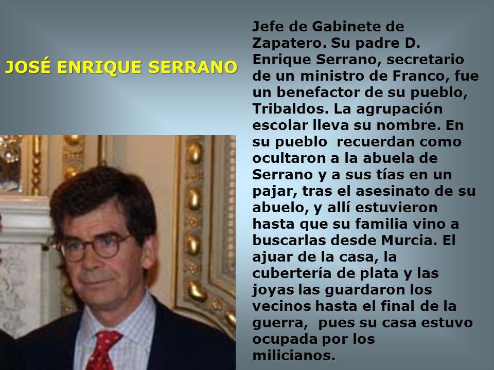 JOSÉ ENRIQUE SERRANO Jefe de Gabinete de Zapatero. Su padre D. Enrique Serrano, secretario de un ministro de Franco, fue un benefactor de su pueblo, T