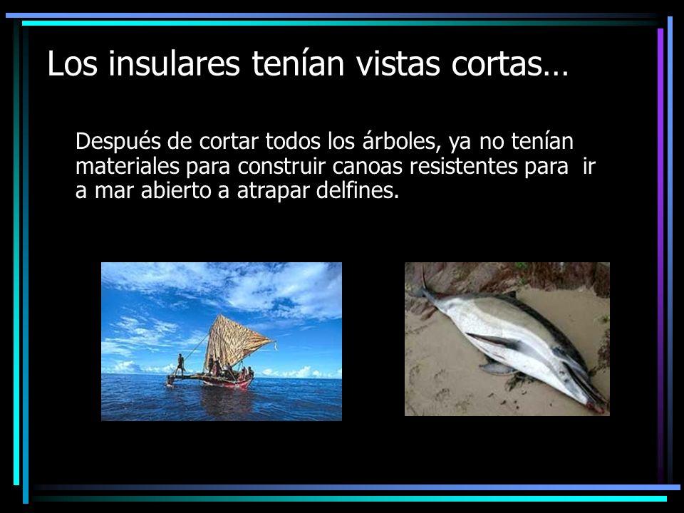 Los insulares tenían vistas cortas… Después de cortar todos los árboles, ya no tenían materiales para construir canoas resistentes para ir a mar abierto a atrapar delfines.