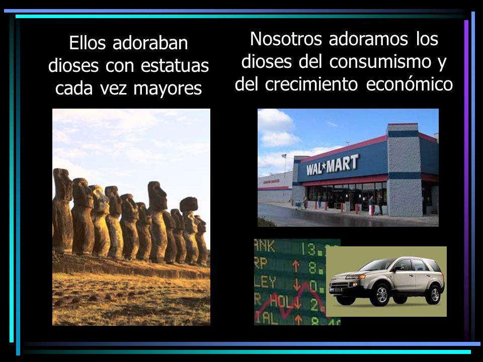Ellos adoraban dioses con estatuas cada vez mayores Nosotros adoramos los dioses del consumismo y del crecimiento económico