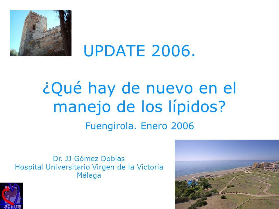 UPDATE 2006. ¿Qué hay de nuevo en el manejo de los lípidos? Fuengirola. Enero 2006 Dr. JJ Gómez Doblas Hospital Universitario Virgen de la Victoria Má
