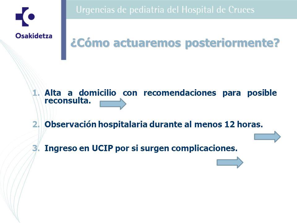 1. 1.Alta a domicilio con recomendaciones para posible reconsulta. 2. 2.Observación hospitalaria durante al menos 12 horas. 3. 3.Ingreso en UCIP por s