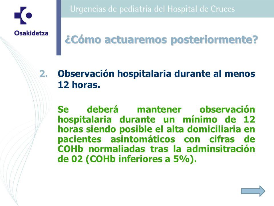 2. 2.Observación hospitalaria durante al menos 12 horas. Se deberá mantener observación hospitalaria durante un mínimo de 12 horas siendo posible el a