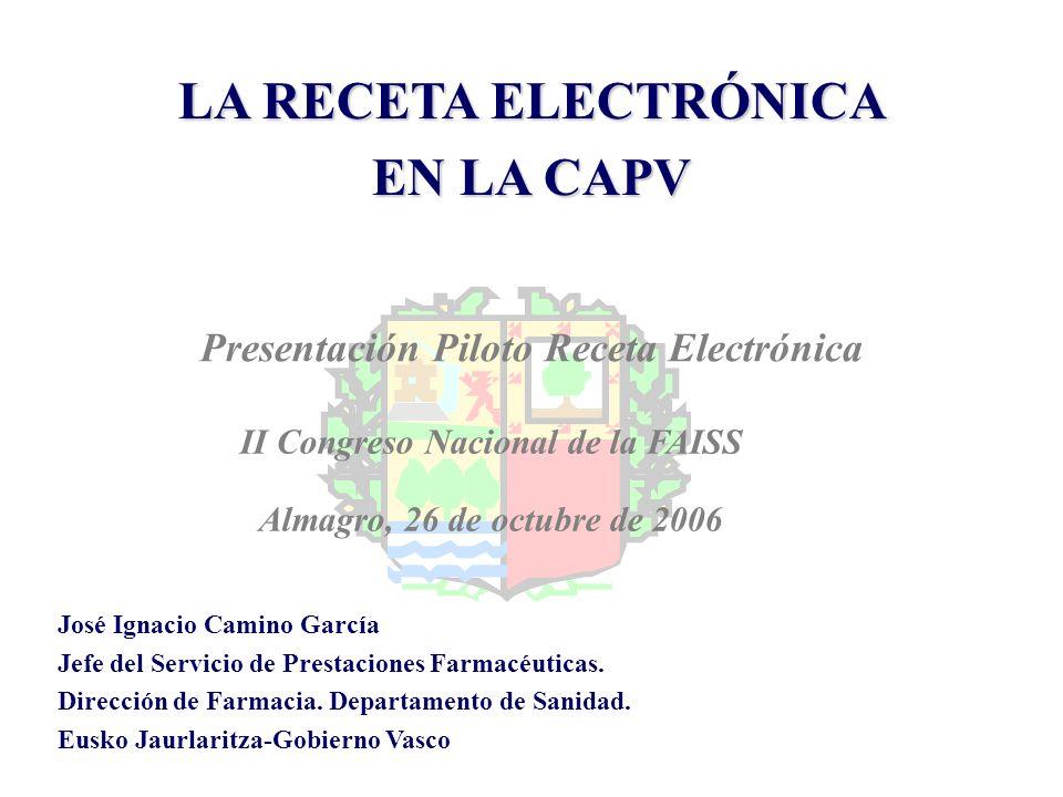 LA RECETA ELECTRÓNICA EN LA CAPV II Congreso Nacional de la FAISS Almagro, 26 de octubre de 2006 José Ignacio Camino García Jefe del Servicio de Prest