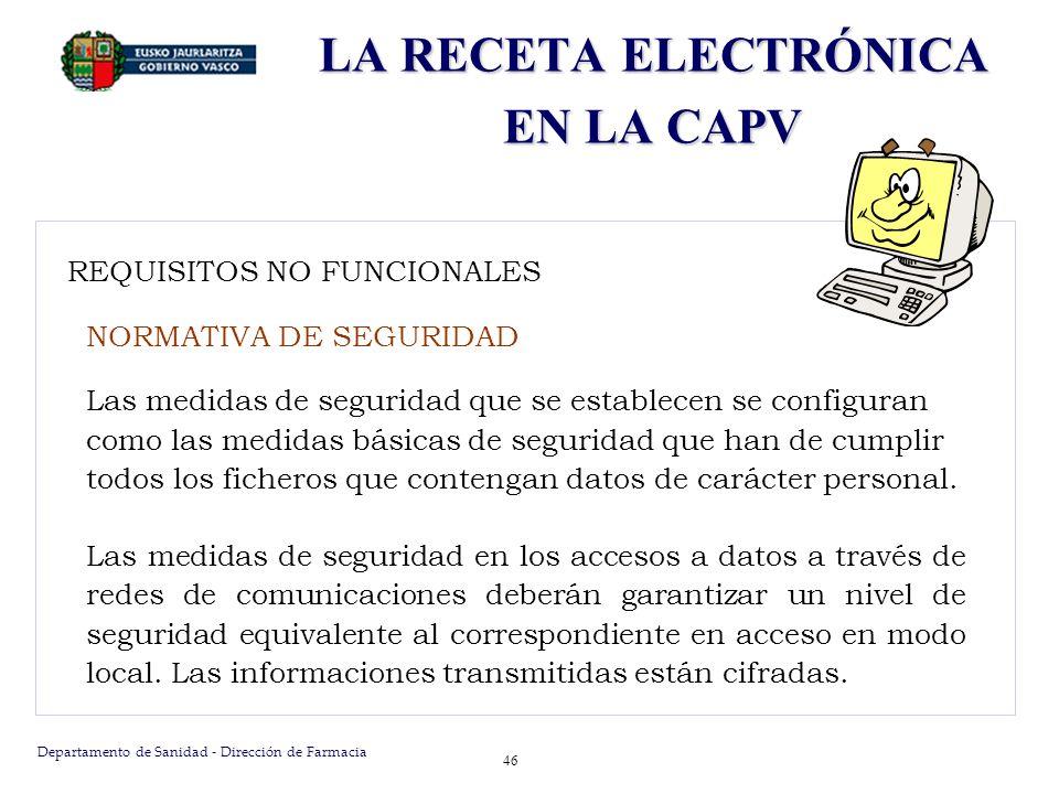 Departamento de Sanidad - Dirección de Farmacia 47 REQUISITOS NO FUNCIONALES NORMATIVA DE SEGURIDAD El nivel de seguridad aplicable a la receta electrónica es el nivel alto dentro de la escala definida a tal efecto.