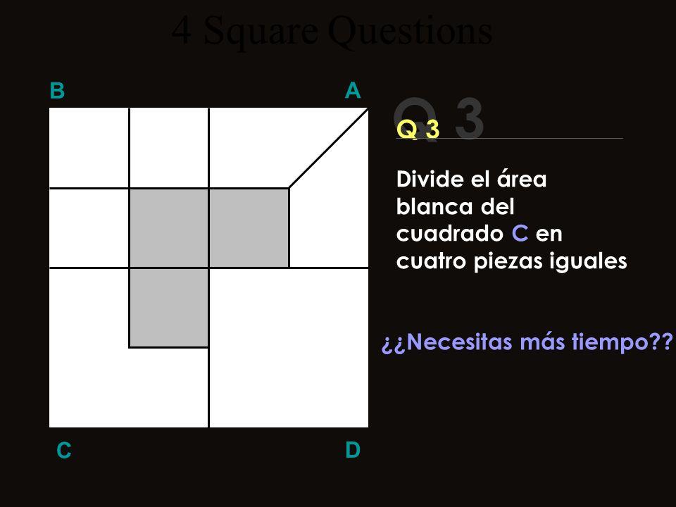 Q 3 B A D C Q 3 No es Muy difícil Usa la lógica..:!!! ¡Vamos !! 4 Square Questions Divide el área blanca del cuadrado C en cuatro piezas iguales