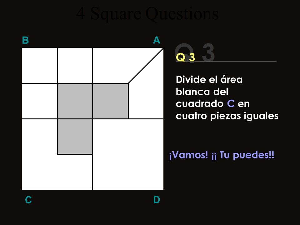 Q 3 B A D C ¿¿Necesitas más tiempo?? 4 Square Questions Divide el área blanca del cuadrado C en cuatro piezas iguales