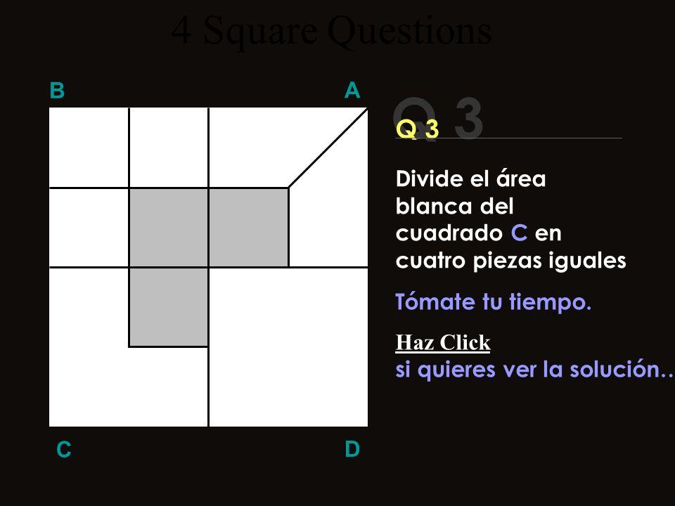 Q 3 B A D C ¡Vamos! ¡¡ Tu puedes!! 4 Square Questions Divide el área blanca del cuadrado C en cuatro piezas iguales