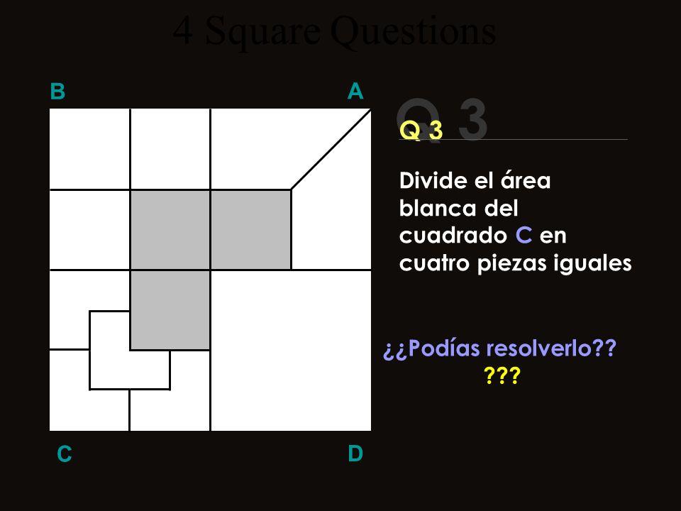 Q 3 B A D C ¡¡Aquí la solución!! 4 Square Questions Divide el área blanca del cuadrado C en cuatro piezas iguales