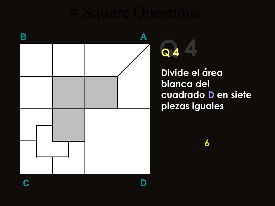 Q 4 B A D C Q 4 El Récord Mundial es: ¡¡7 segundos!! Cominenza ya 7 4 Square Questions Divide el área blanca del cuadrado D en siete piezas iguales