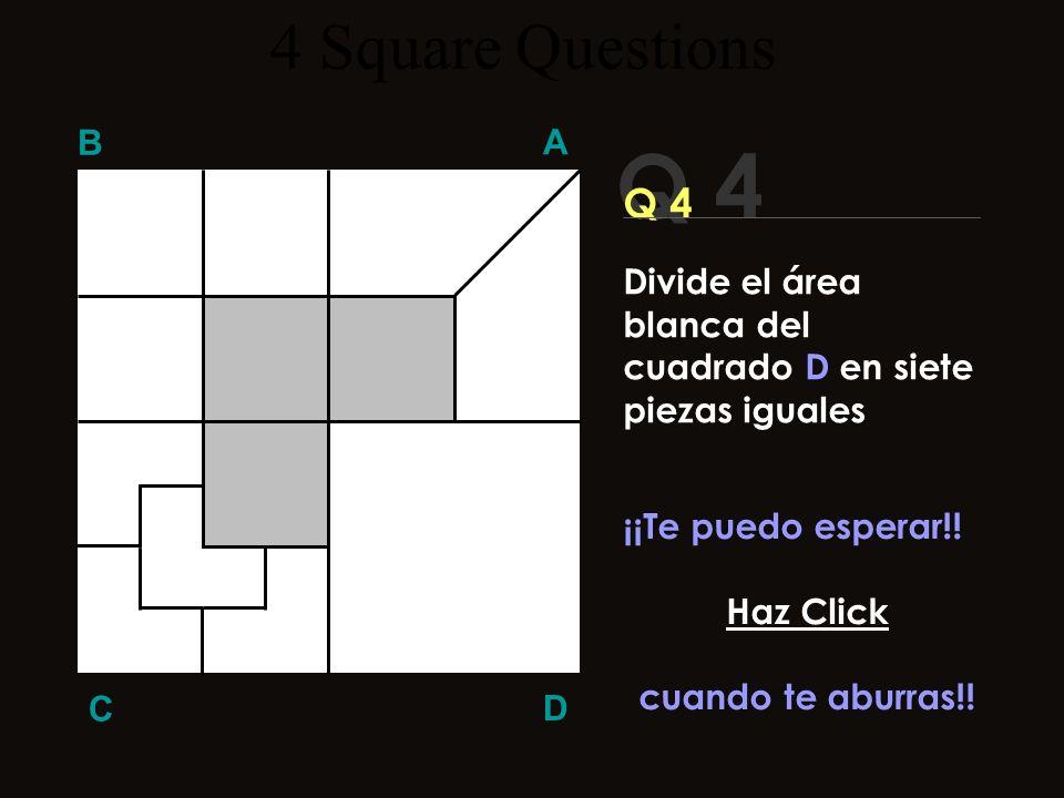 Q 4 B A D C ¿¿Alguna idea?? 4 Square Questions Divide el área blanca del cuadrado D en siete piezas iguales