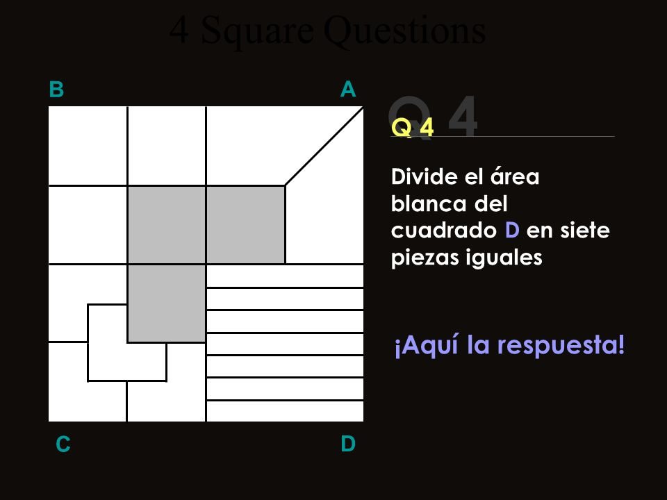 Q 4 B A D C ¡¡Te puedo esperar!! Haz Click cuando te aburras!! 4 Square Questions Divide el área blanca del cuadrado D en siete piezas iguales