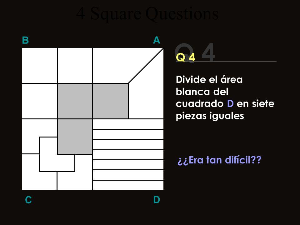 Q 4 B A D C ¡Aquí la respuesta! 4 Square Questions Divide el área blanca del cuadrado D en siete piezas iguales