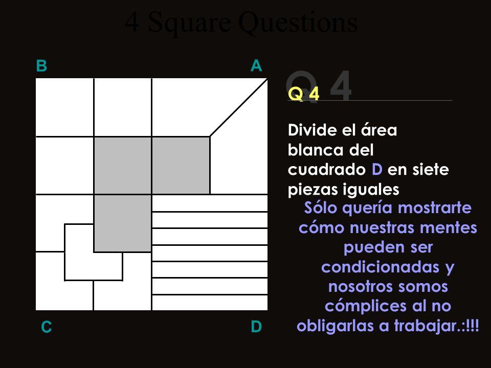 Q 4 B A D C ¿¿Era tan difícil?? 4 Square Questions Divide el área blanca del cuadrado D en siete piezas iguales