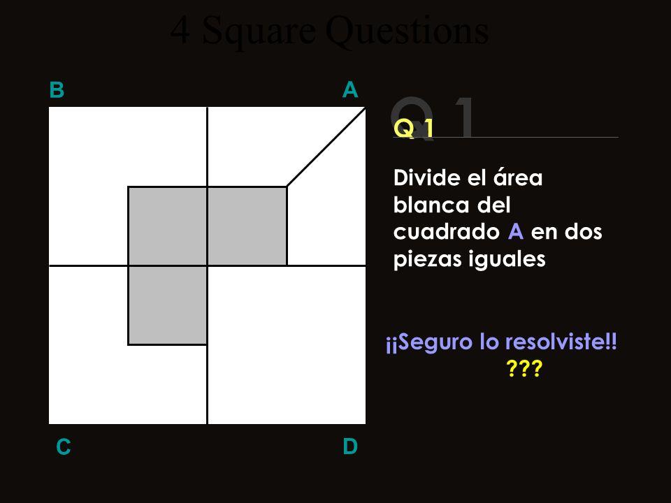 Q 1 B A D C Aquí está la respuesta! 4 Square Questions Divide el área blanca del cuadrado A en dos piezas iguales