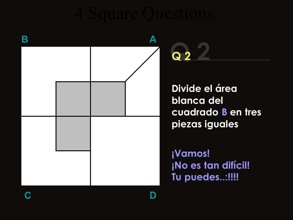 Q 1 B A D C ¡¡Seguro lo resolviste!! ??? 4 Square Questions Divide el área blanca del cuadrado A en dos piezas iguales