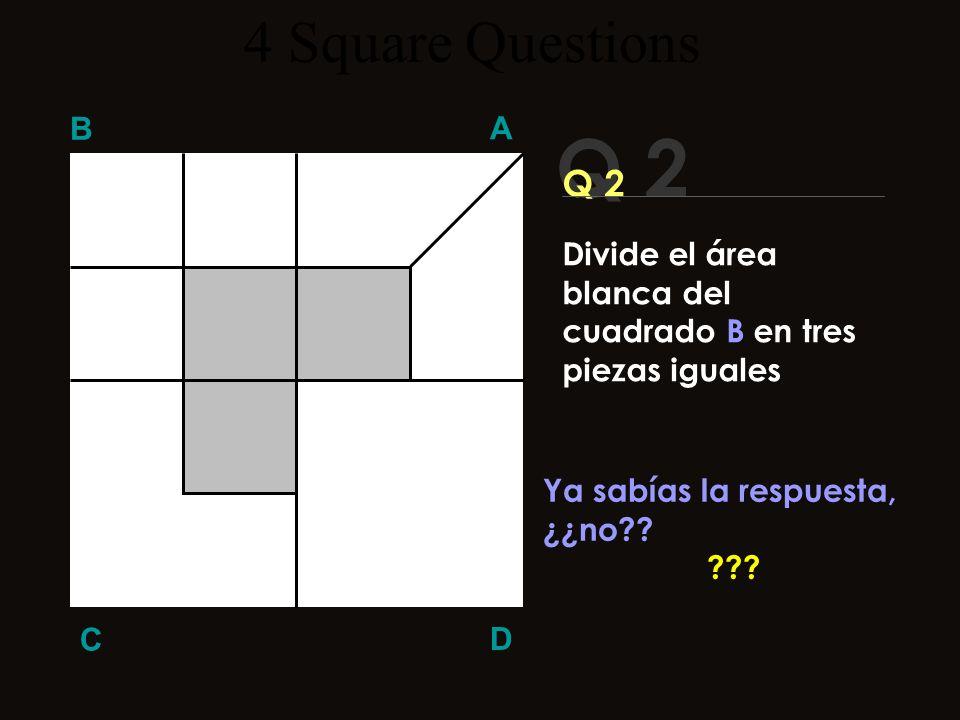 Q 2 B A D C ¡Aquí la respuesta! 4 Square Questions Divide el área blanca del cuadrado B en tres piezas iguales