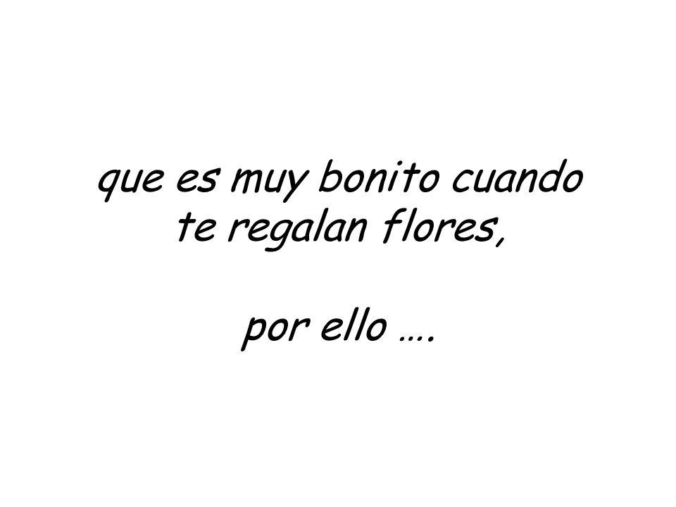 que es muy bonito cuando te regalan flores, por ello ….